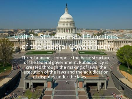 Unit 3: Structure and Functions of the Federal Government Three branches compose the basic structure of the federal government. Public policy is created.