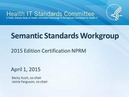 2015 Edition Certification NPRM April 1, 2015 Semantic Standards Workgroup Becky Kush, co-chair Jamie Ferguson, co-chair.