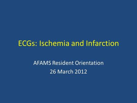 ECGs: Ischemia and Infarction AFAMS Resident Orientation 26 March 2012.