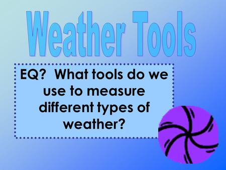 EQ? What tools do we use to measure different types of weather?