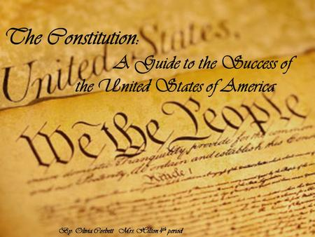 The Constitution: A Guide to the Success of the United States of America By: Olivia Corbett Mrs. Hilton 4 th period.
