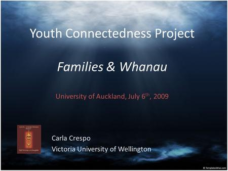 Youth Connectedness Project Families & Whanau University of Auckland, July 6 th, 2009 Carla Crespo Victoria University of Wellington.