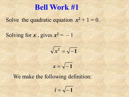Solve the quadratic equation x 2 + 1 = 0. Solving for x, gives x 2 = – 1 We make the following definition: Bell Work #1.
