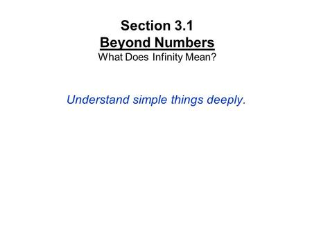 Section 3.1 Beyond Numbers What Does Infinity Mean? Understand simple things deeply.