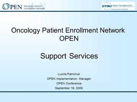 Oncology Patient Enrollment Network OPEN Support Services Lucille Patrichuk OPEN Implementation Manager OPEN Conference September 18, 2008.
