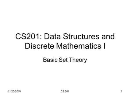 11/20/2015CS 2011 CS201: Data Structures and Discrete Mathematics I Basic Set Theory.