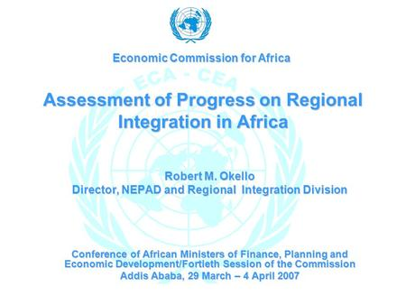 Assessment of Progress on Regional Integration in Africa Robert M. Okello Director, NEPAD and Regional Integration Division Conference of African Ministers.