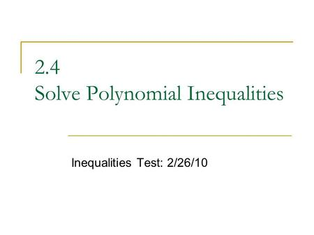 2.4 Solve Polynomial Inequalities Inequalities Test: 2/26/10.