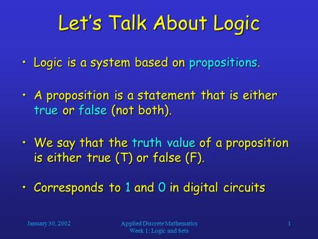 January 30, 2002Applied Discrete Mathematics Week 1: Logic and Sets 1 Let's Talk About Logic Logic is a system based on propositions.Logic is a system.