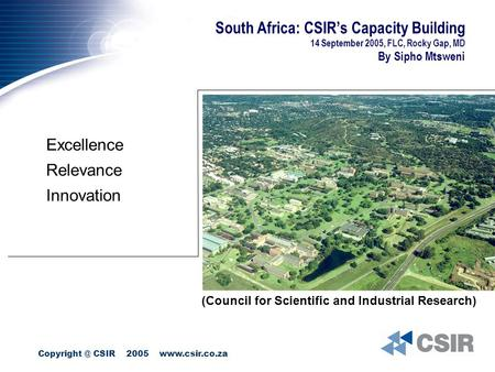 CSIR 2005  South Africa: CSIR's Capacity Building 14 September 2005, FLC, Rocky Gap, MD By Sipho Mtsweni Excellence Relevance.