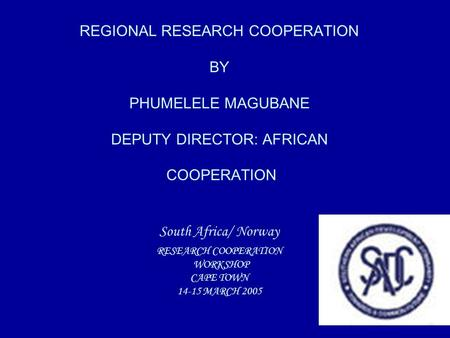REGIONAL RESEARCH COOPERATION BY PHUMELELE MAGUBANE DEPUTY DIRECTOR: AFRICAN COOPERATION South Africa/ Norway RESEARCH COOPERATION WORKSHOP CAPE TOWN 14-15.