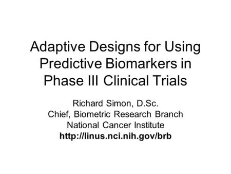 Adaptive Designs for Using Predictive Biomarkers in Phase III Clinical Trials Richard Simon, D.Sc. Chief, Biometric Research Branch National Cancer Institute.