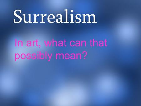 Surrealism In art, what can that possibly mean?. imagination or fantasy. Surrealism was started in the 1920s. Paintings focus on things found in the imagination.