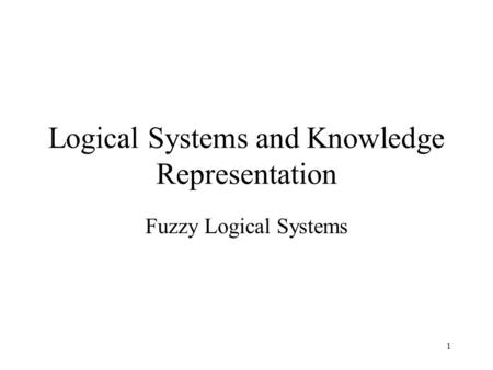 Logical Systems and Knowledge Representation Fuzzy Logical Systems 1.
