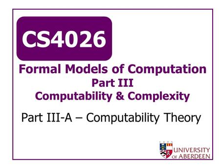 CS4026 Formal Models of Computation Part III Computability & Complexity Part III-A – Computability Theory.