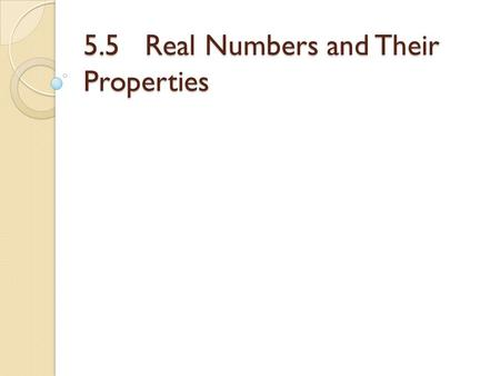 5.5 Real Numbers and Their Properties. Objectives Recognize the subsets of the real numbers. Recognize the properties of real numbers.