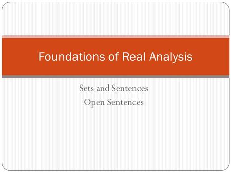 Sets and Sentences Open Sentences Foundations of Real Analysis.