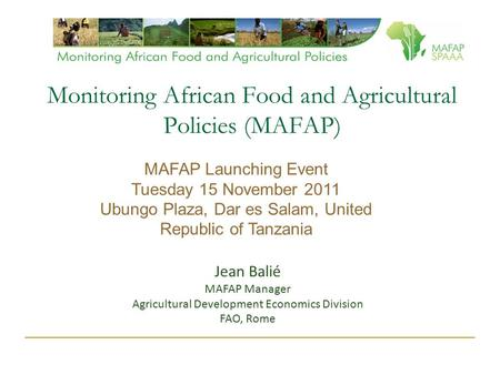 Monitoring African Food and Agricultural Policies (MAFAP) Jean Balié MAFAP Manager Agricultural Development Economics Division FAO, Rome MAFAP Launching.