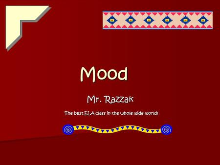 Mood Mr. Razzak The best ELA class in the whole wide world! The best ELA class in the whole wide world!