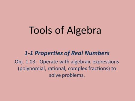 Tools of Algebra 1-1 Properties of Real Numbers Obj. 1.03: Operate with algebraic expressions (polynomial, rational, complex fractions) to solve problems.