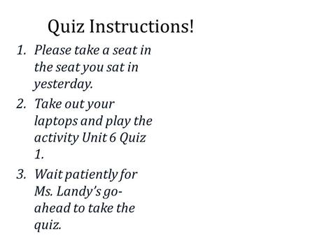 Quiz Instructions! 1.Please take a seat in the seat you sat in yesterday. 2.Take out your laptops and play the activity Unit 6 Quiz 1. 3.Wait patiently.