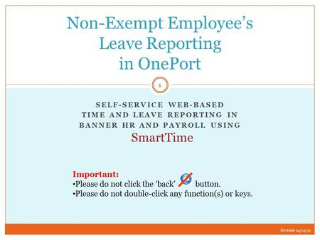 SELF-SERVICE WEB-BASED TIME AND LEAVE REPORTING IN BANNER HR AND PAYROLL USING Non-Exempt Employee's Leave Reporting in OnePort Important: Please do not.