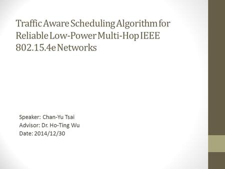 Traffic Aware Scheduling Algorithm for Reliable Low-Power Multi-Hop IEEE 802.15.4e Networks Speaker: Chan-Yu Tsai Advisor: Dr. Ho-Ting Wu Date: 2014/12/30.
