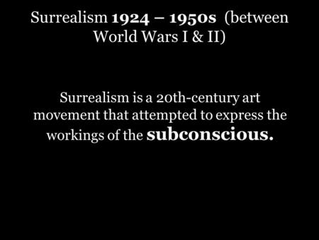 Surrealism 1924 – 1950s (between World Wars I & II) Surrealism is a 20th-century art movement that attempted to express the workings of the subconscious.