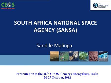 Presentation to the 26 th CEOS Plenary at Bengaluru, India 24-27 October, 2012 SOUTH AFRICA NATIONAL SPACE AGENCY (SANSA) Sandile Malinga.