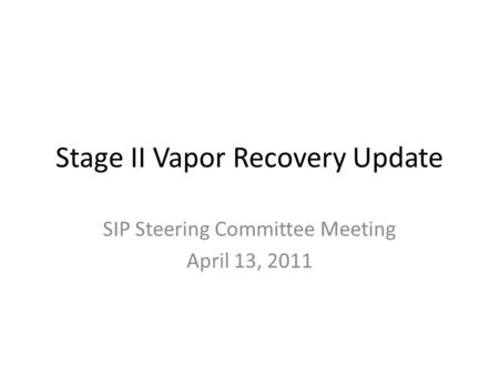 Stage II Vapor Recovery Update SIP Steering Committee Meeting April 13, 2011.