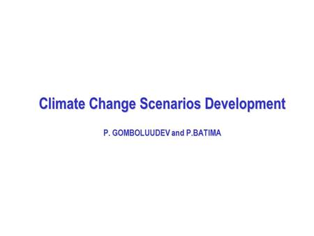 Climate Change Scenarios Development P. GOMBOLUUDEV and P.BATIMA.