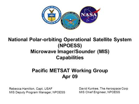National Polar-orbiting Operational Satellite System (NPOESS) Microwave Imager/Sounder (MIS) Capabilities Pacific METSAT Working Group Apr 09 Rebecca Hamilton,