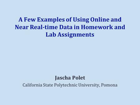 A Few Examples of Using Online and Near Real-time Data in Homework and Lab Assignments Jascha Polet California State Polytechnic University, Pomona.