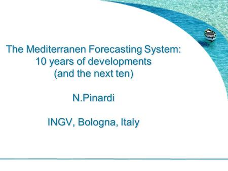The Mediterranen Forecasting System: 10 years of developments (and the next ten) N.Pinardi INGV, Bologna, Italy.