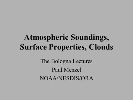 Atmospheric Soundings, Surface Properties, Clouds The Bologna Lectures Paul Menzel NOAA/NESDIS/ORA.