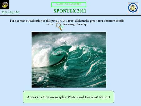 NATO UNCLASSIFIED SPONTEX 2011 2011, May 15th Access to Oceanographic Watch and Forecast Report For a correct visualisation of this product, you must click.