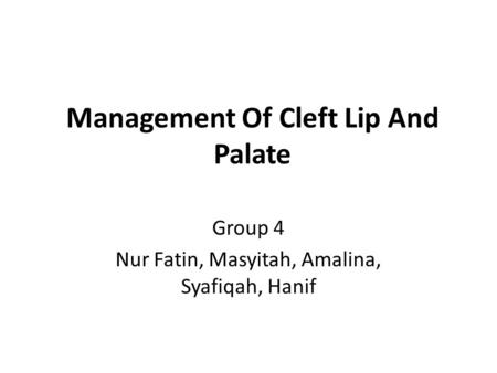 Management Of Cleft Lip And Palate Group 4 Nur Fatin, Masyitah, Amalina, Syafiqah, Hanif.