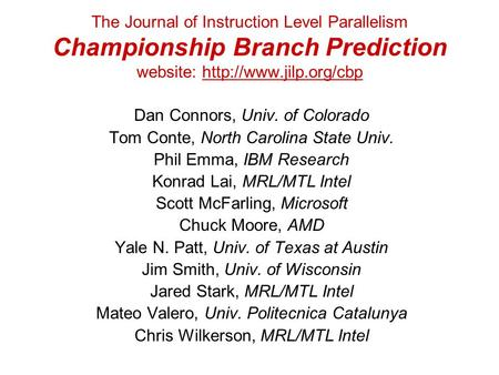 The Journal of Instruction Level Parallelism Championship Branch Prediction website:  Dan Connors, Univ. of Colorado Tom Conte,