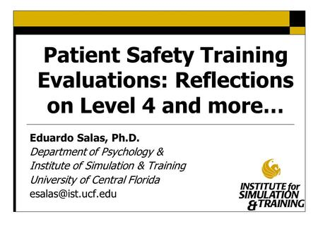 Patient Safety Training Evaluations: Reflections on Level 4 and more… Eduardo Salas, Ph.D. Department of Psychology & Institute of Simulation & Training.