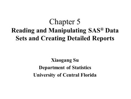 Chapter 5 Reading and Manipulating SAS ® Data Sets and Creating Detailed Reports Xiaogang Su Department of Statistics University of Central Florida.