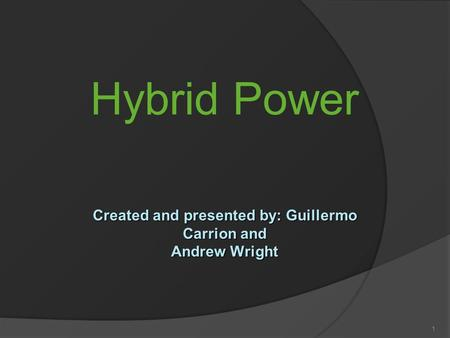 Hybrid Power 1 Created and presented by: Guillermo Carrion and Andrew Wright.