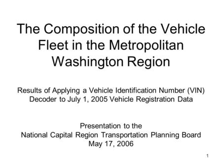 1 The Composition of the Vehicle Fleet in the Metropolitan Washington Region Results of Applying a Vehicle Identification Number (VIN) Decoder to July.