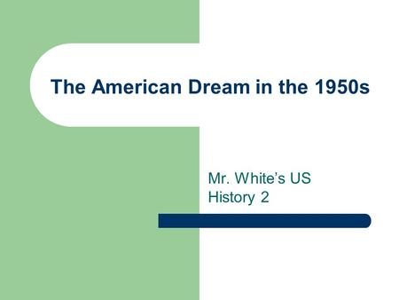 The American Dream in the 1950s Mr. White's US History 2.