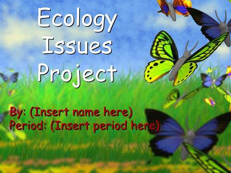 1 Ecology Issues Project By: (Insert name here) Period: (Insert period here) By: (Insert name here) Period: (Insert period here)