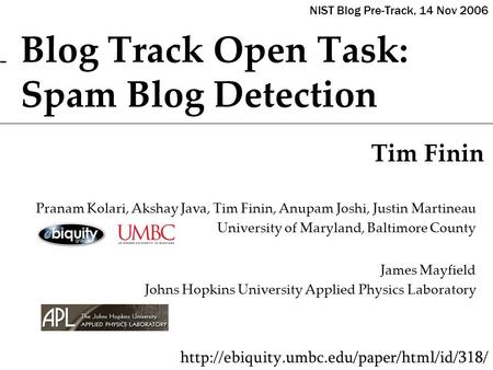 Blog Track Open Task: Spam Blog Detection Tim Finin  Pranam Kolari, Akshay Java, Tim Finin, Anupam Joshi, Justin.