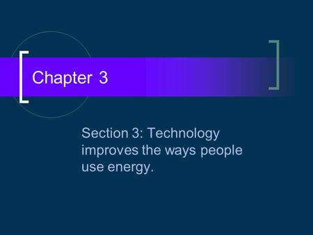 Chapter 3 Section 3: Technology improves the ways people use energy.