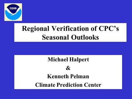 Regional Verification of CPC's Seasonal Outlooks Michael Halpert & Kenneth Pelman Climate Prediction Center.