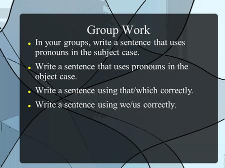 Group Work In your groups, write a sentence that uses pronouns in the subject case. Write a sentence that uses pronouns in the object case. Write a sentence.
