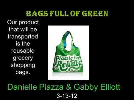 Danielle Piazza & Gabby Elliott 3-13-12 BAGS FULL OF GREEN Our product that will be transported is the reusable grocery shopping bags.