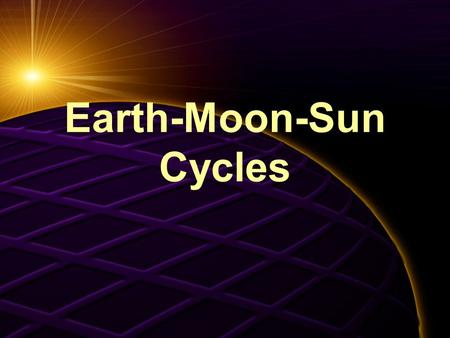 Earth-Moon-Sun Cycles. Cycle # 1 Day and Night Day  Night  Day  Night.